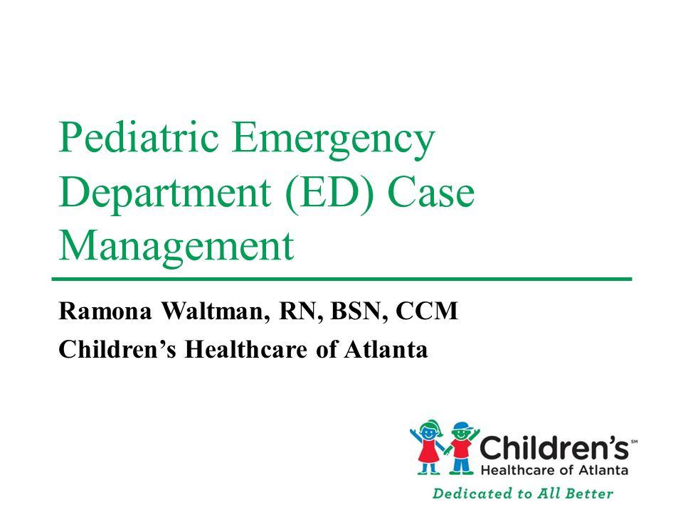 Pediatric Emergency Department (ED) Case Management Ramona Waltman, RN, BSN, CCM Childrens Healthcare of Atlanta