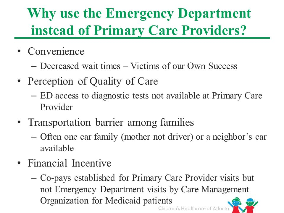 Childrens Healthcare of Atlanta Convenience – Decreased wait times – Victims of our Own Success Perception of Quality of Care – ED access to diagnosti