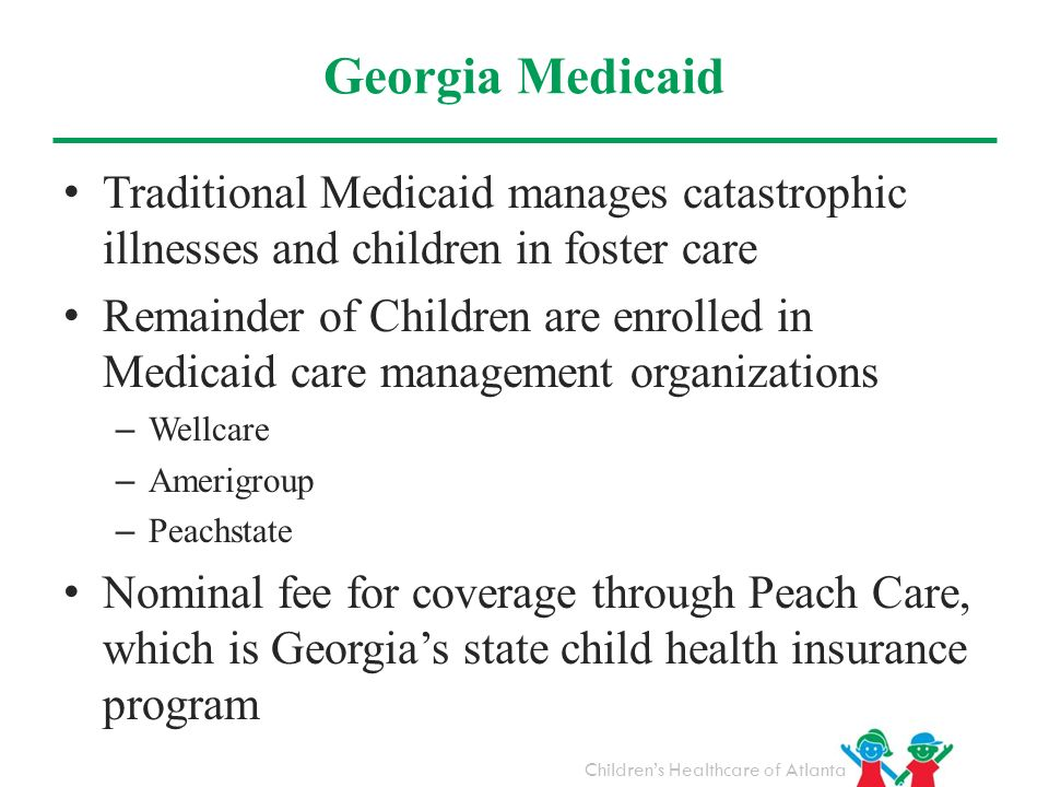Childrens Healthcare of Atlanta Georgia Medicaid Traditional Medicaid manages catastrophic illnesses and children in foster care Remainder of Children