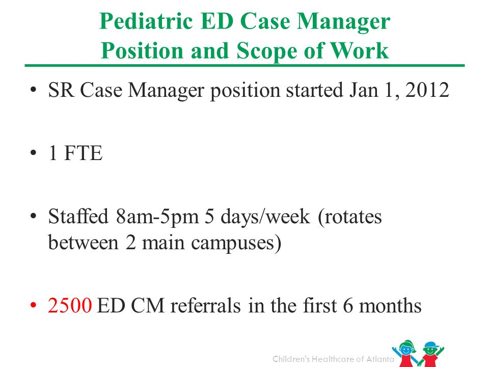 Childrens Healthcare of Atlanta Pediatric ED Case Manager Position and Scope of Work SR Case Manager position started Jan 1, 2012 1 FTE Staffed 8am-5p