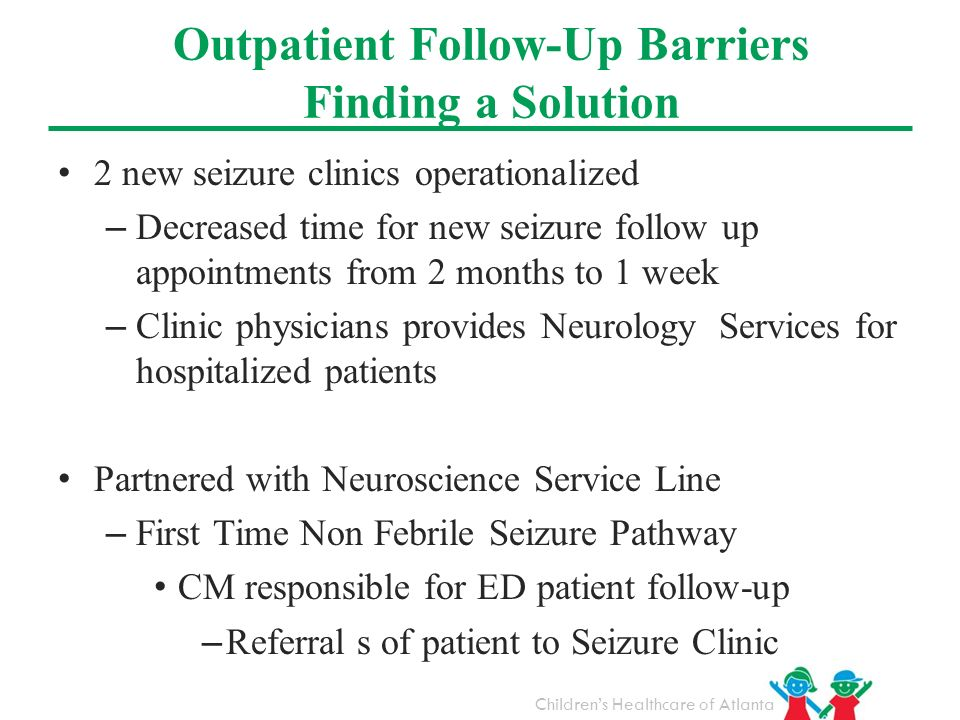 Childrens Healthcare of Atlanta 2 new seizure clinics operationalized – Decreased time for new seizure follow up appointments from 2 months to 1 week