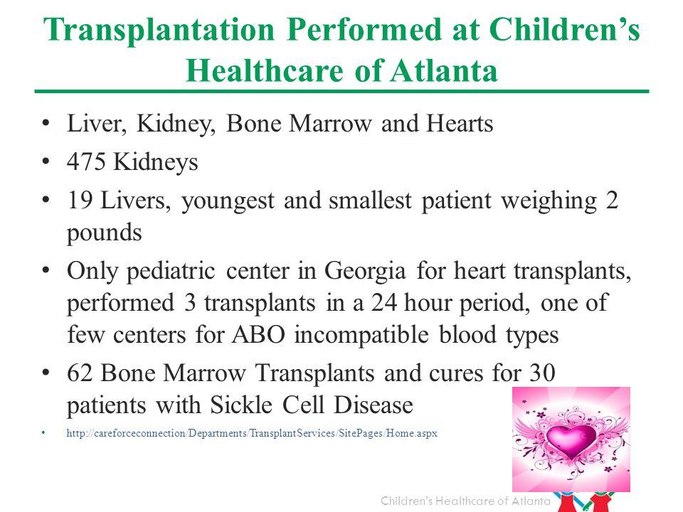 Childrens Healthcare of Atlanta Transplantation Performed at Childrens Healthcare of Atlanta Liver, Kidney, Bone Marrow and Hearts 475 Kidneys 19 Live