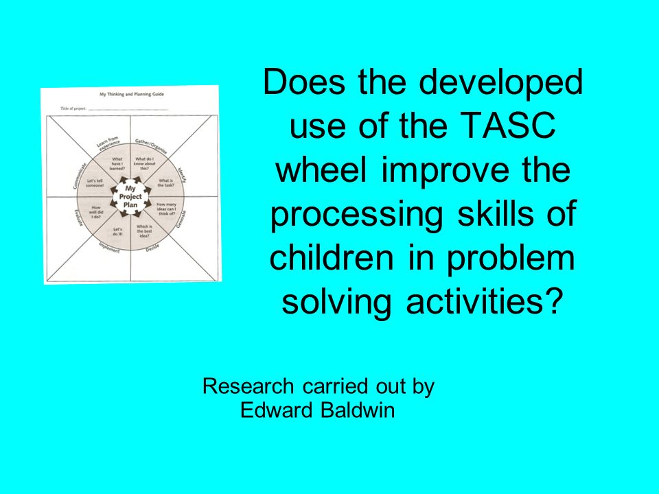 Does the developed use of the TASC wheel improve the processing skills of children in problem solving activities? Research carried out by Edward Baldw