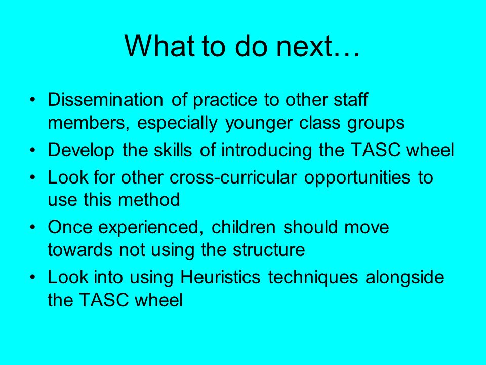 What to do next… Dissemination of practice to other staff members, especially younger class groups Develop the skills of introducing the TASC wheel Lo