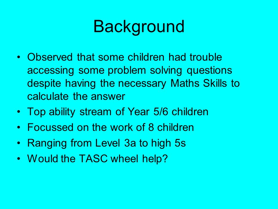 Background Observed that some children had trouble accessing some problem solving questions despite having the necessary Maths Skills to calculate the