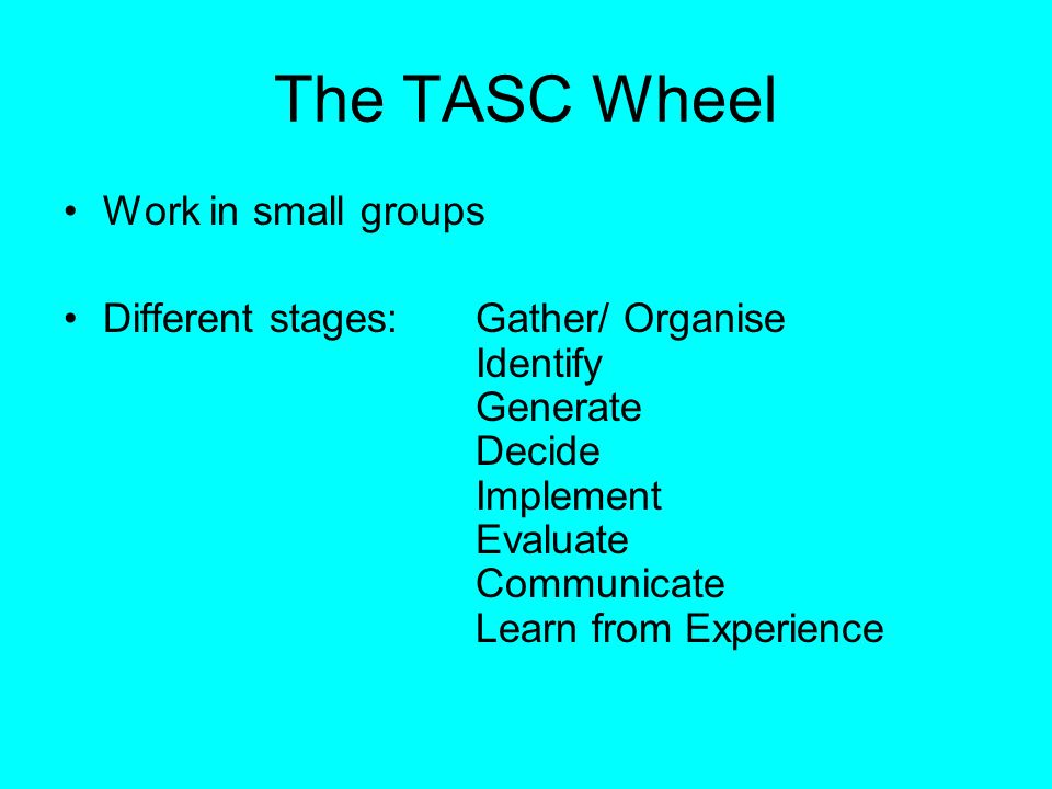 The TASC Wheel Work in small groups Different stages:Gather/ Organise Identify Generate Decide Implement Evaluate Communicate Learn from Experience