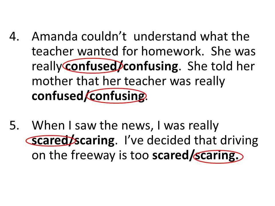 4.Amanda couldnt understand what the teacher wanted for homework. She was really confused/confusing. She told her mother that her teacher was really c