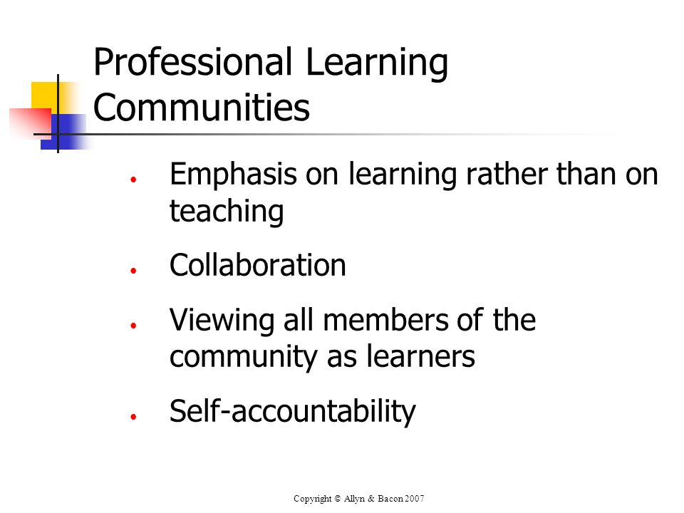 Copyright © Allyn & Bacon 2007 Professional Learning Communities Emphasis on learning rather than on teaching Collaboration Viewing all members of the