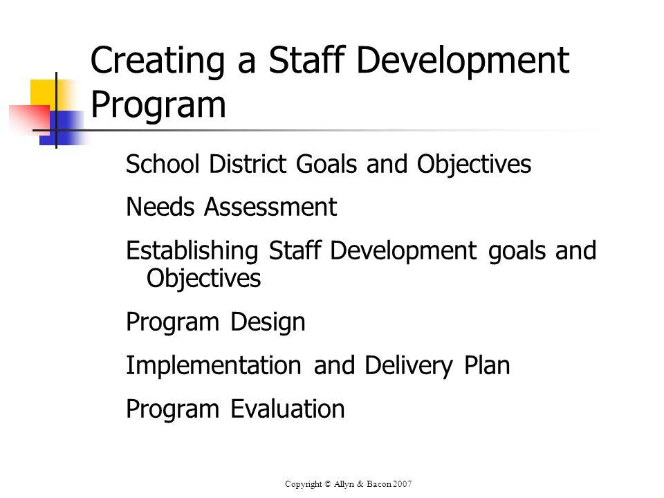 Copyright © Allyn & Bacon 2007 Creating a Staff Development Program School District Goals and Objectives Needs Assessment Establishing Staff Developme
