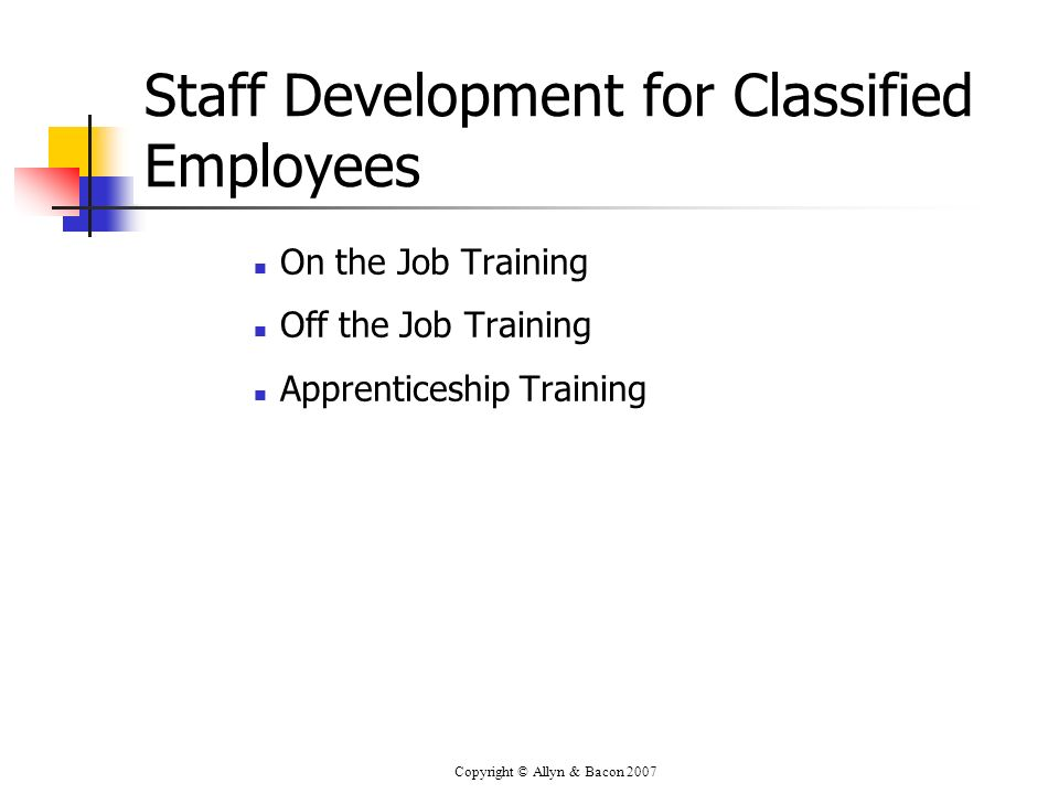 Copyright © Allyn & Bacon 2007 Staff Development for Classified Employees On the Job Training Off the Job Training Apprenticeship Training