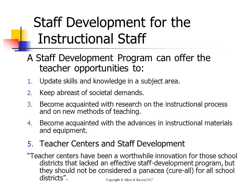 Copyright © Allyn & Bacon 2007 Staff Development for the Instructional Staff A Staff Development Program can offer the teacher opportunities to: 1. Up