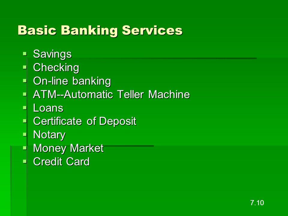 Basic Banking Services Savings Savings Checking Checking On-line banking On-line banking ATM--Automatic Teller Machine ATM--Automatic Teller Machine L