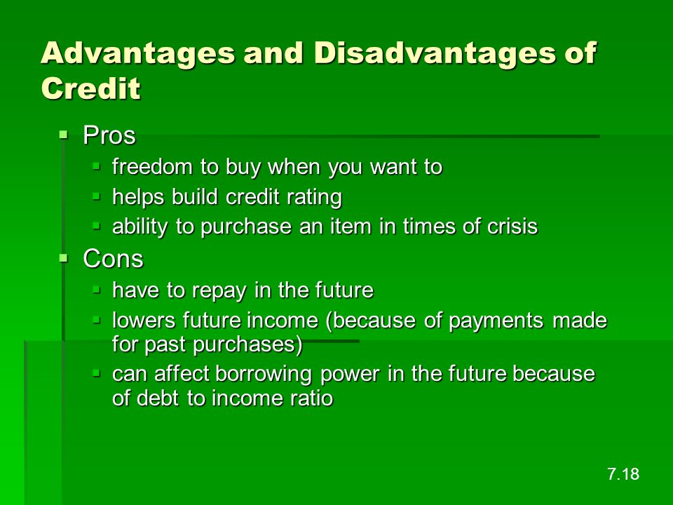 Advantages and Disadvantages of Credit Pros Pros freedom to buy when you want to freedom to buy when you want to helps build credit rating helps build