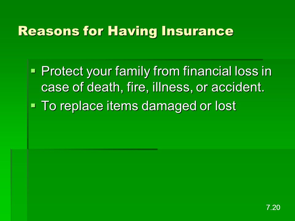 Reasons for Having Insurance Protect your family from financial loss in case of death, fire, illness, or accident. Protect your family from financial