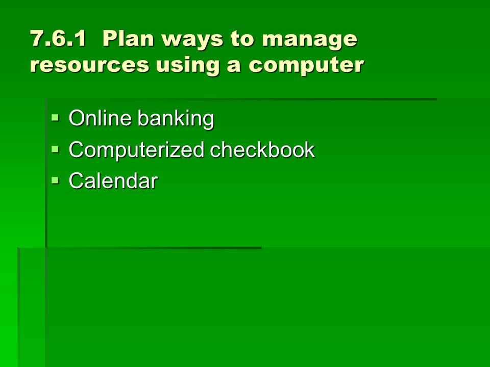 7.6.1 Plan ways to manage resources using a computer Online banking Online banking Computerized checkbook Computerized checkbook Calendar Calendar