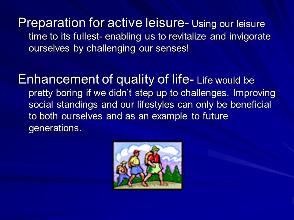 Preparation for active leisure- Using our leisure time to its fullest- enabling us to revitalize and invigorate ourselves by challenging our senses.