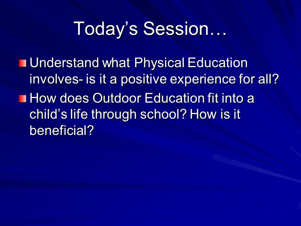 Todays Session… Understand what Physical Education involves- is it a positive experience for all.