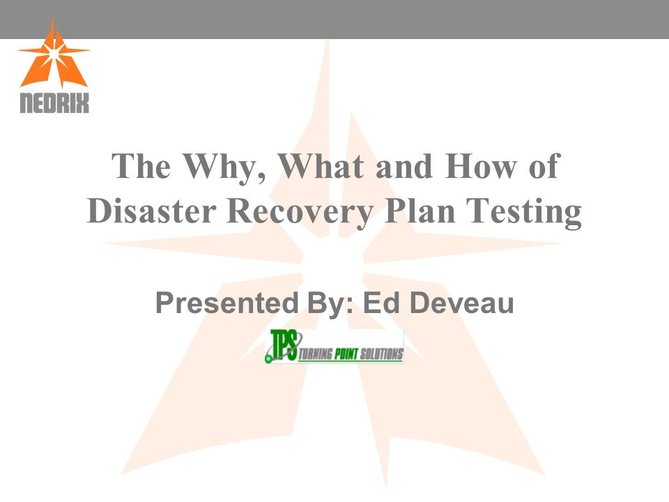 The Why, What and How of Disaster Recovery Plan Testing Presented By: Ed Deveau