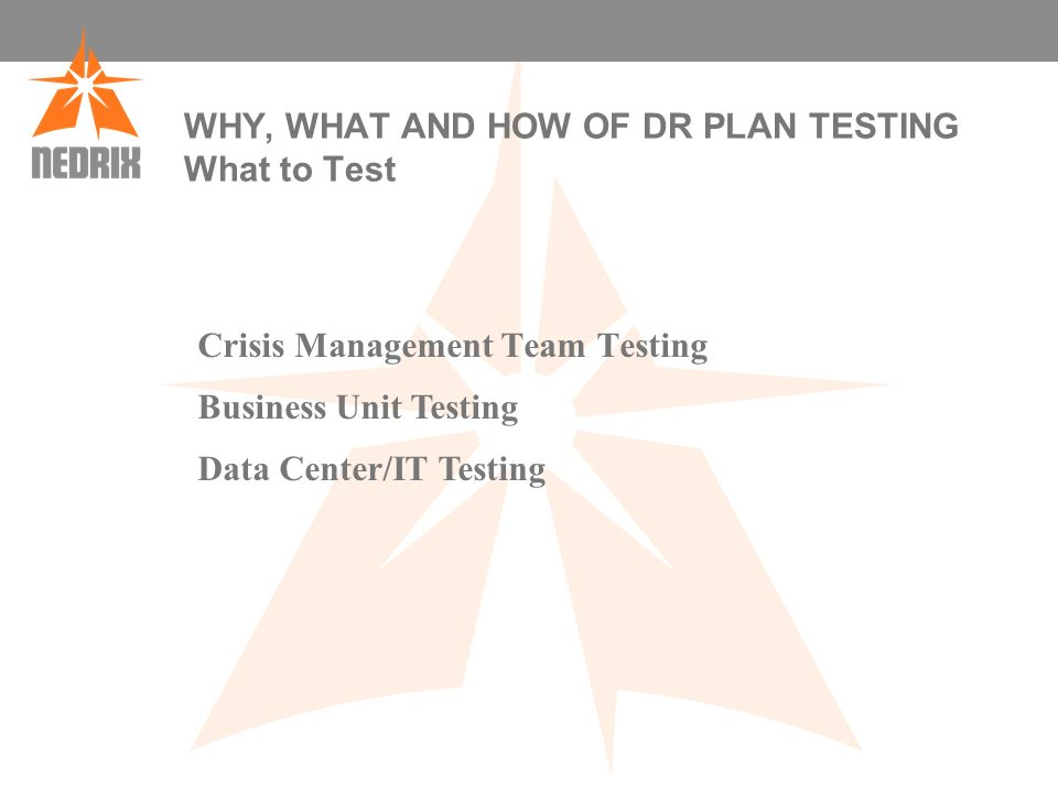 WHY, WHAT AND HOW OF DR PLAN TESTING What to Test Crisis Management Team Testing Business Unit Testing Data Center/IT Testing