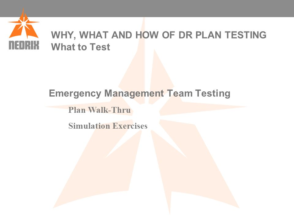 WHY, WHAT AND HOW OF DR PLAN TESTING What to Test Emergency Management Team Testing Plan Walk-Thru Simulation Exercises