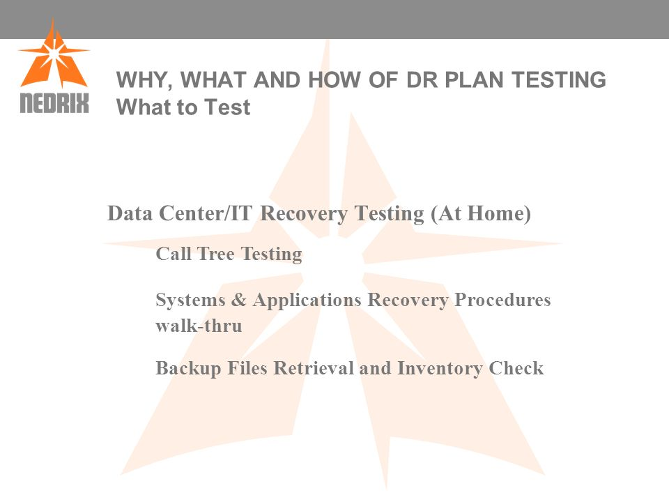 WHY, WHAT AND HOW OF DR PLAN TESTING What to Test Data Center/IT Recovery Testing (At Home) Call Tree Testing Systems & Applications Recovery Procedures walk-thru Backup Files Retrieval and Inventory Check