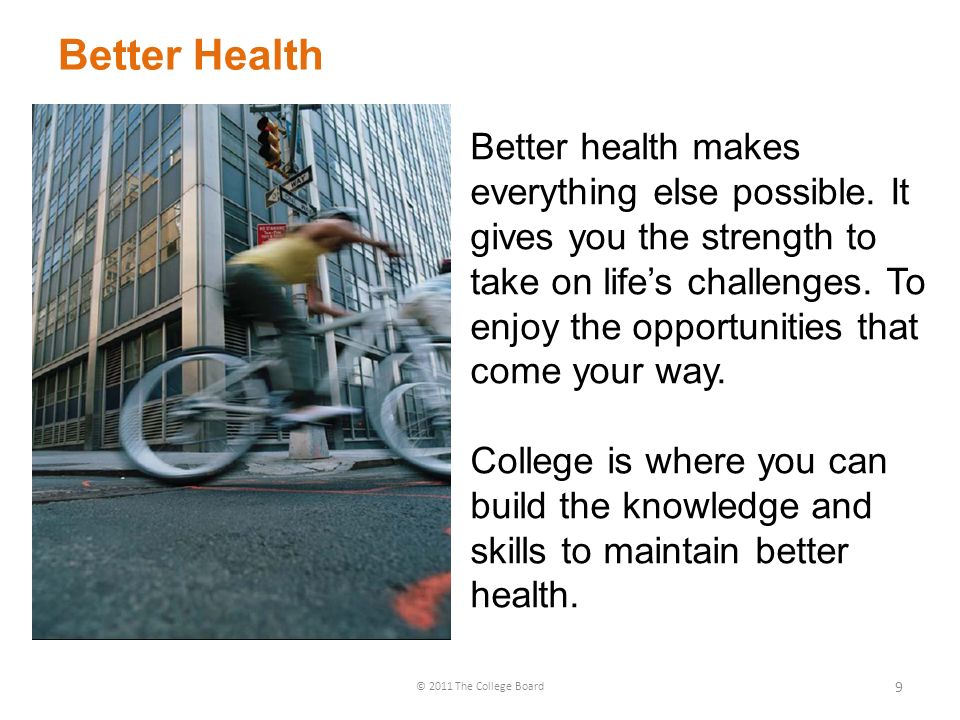 Better Health © 2011 The College Board 9 Better health makes everything else possible.