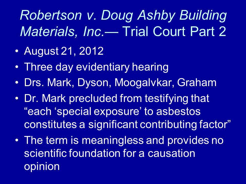 Robertson v. Doug Ashby Building Materials, Inc. Trial Court Part 2 August 21, 2012 Three day evidentiary hearing Drs. Mark, Dyson, Moogalvkar, Graham