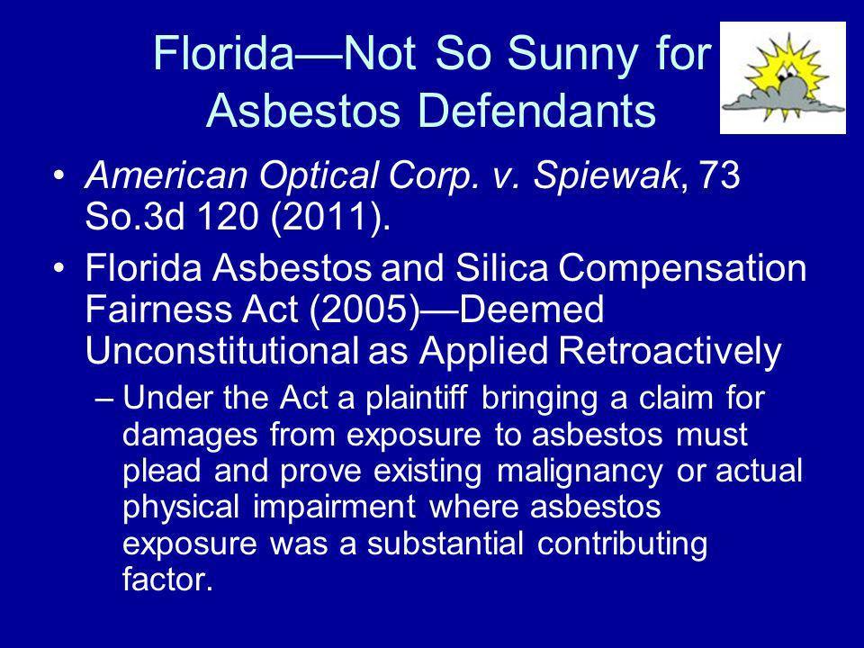 FloridaNot So Sunny for Asbestos Defendants American Optical Corp. v. Spiewak, 73 So.3d 120 (2011). Florida Asbestos and Silica Compensation Fairness