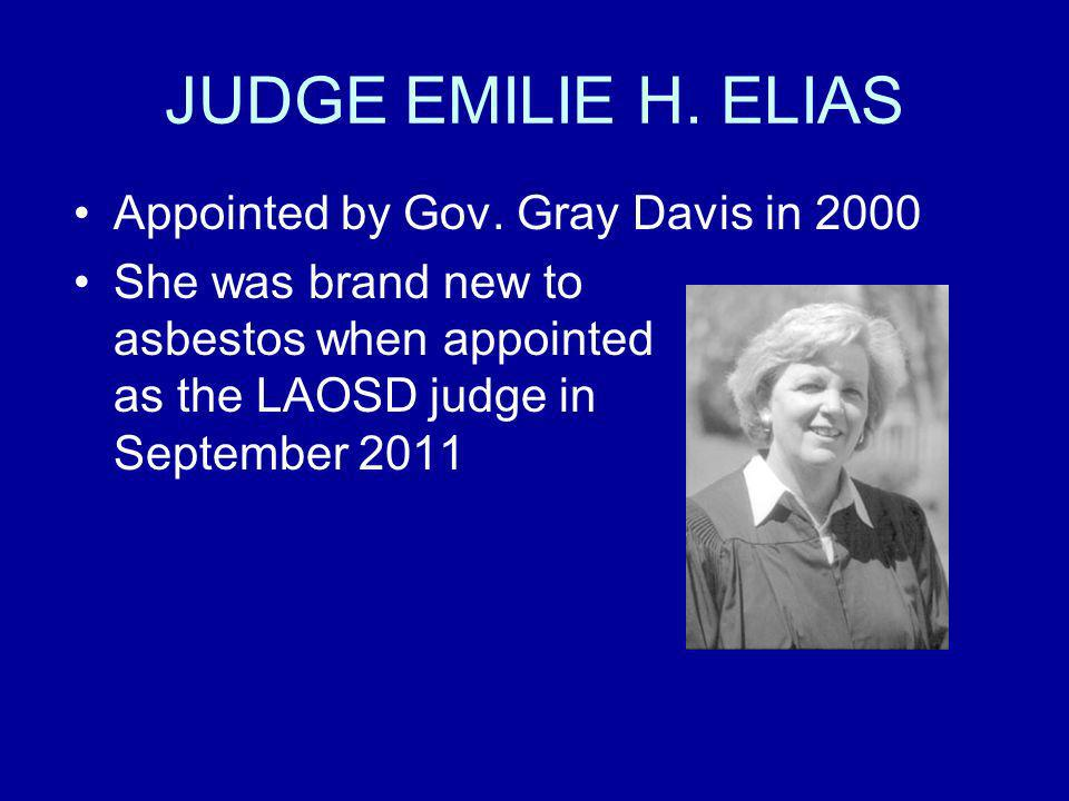 JUDGE EMILIE H. ELIAS Appointed by Gov. Gray Davis in 2000 She was brand new to asbestos when appointed as the LAOSD judge in September 2011
