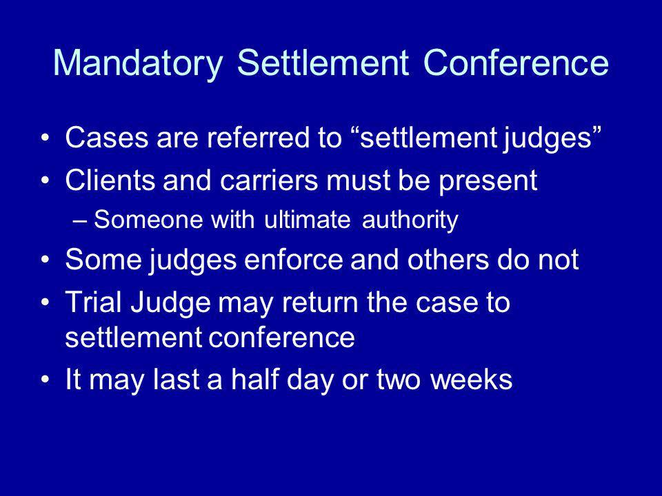 Mandatory Settlement Conference Cases are referred to settlement judges Clients and carriers must be present –Someone with ultimate authority Some jud