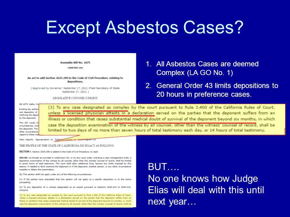 Except Asbestos Cases? 1.All Asbestos Cases are deemed Complex (LA GO No. 1) 2.General Order 43 limits depositions to 20 hours in preference cases. BU