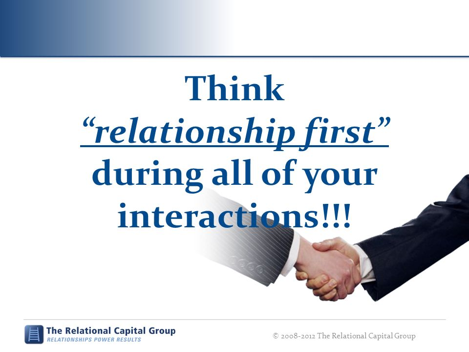 Think relationship first during all of your interactions!!! © 2008-2012 The Relational Capital Group