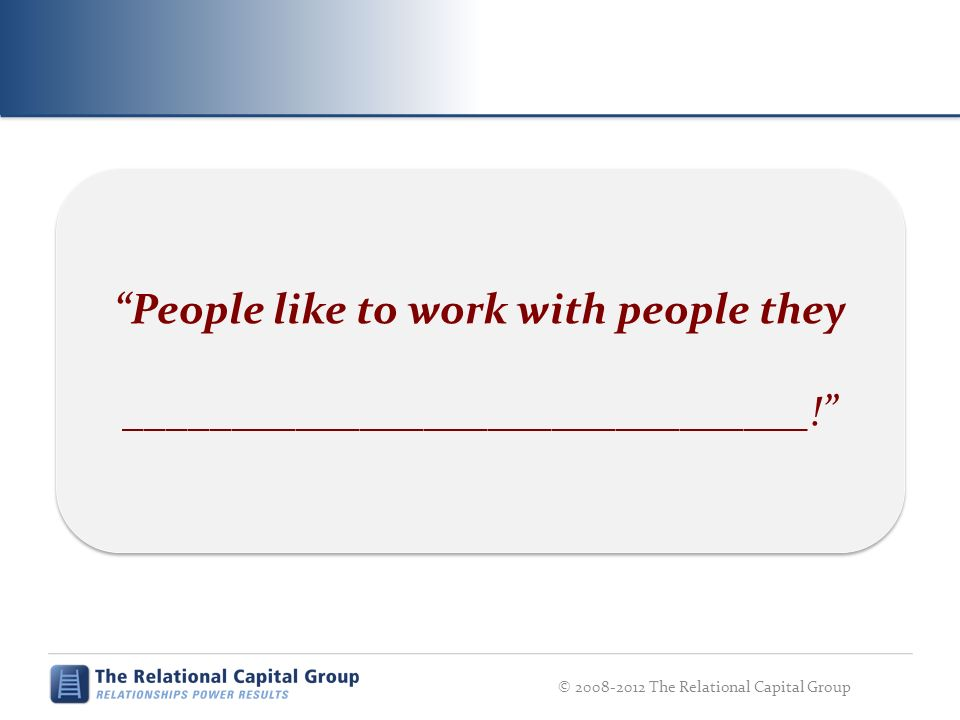 © 2008-2012 The Relational Capital Group People like to work with people they ________________________________!