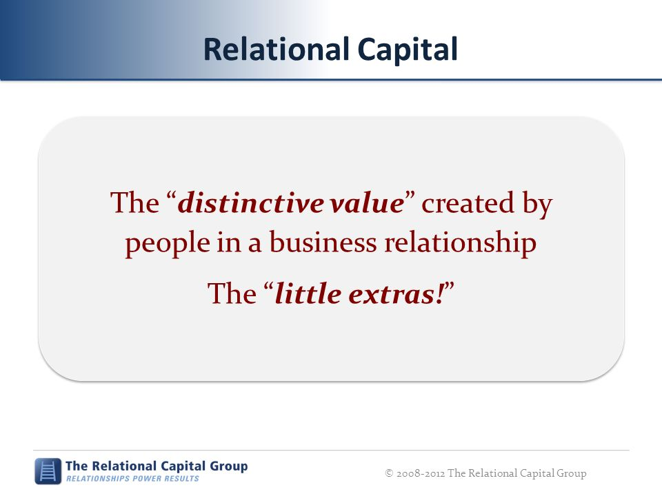 Relational Capital The distinctive value created by people in a business relationship The little extras! © 2008-2012 The Relational Capital Group