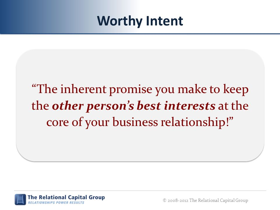 Worthy Intent The inherent promise you make to keep the other persons best interests at the core of your business relationship! © 2008-2012 The Relati