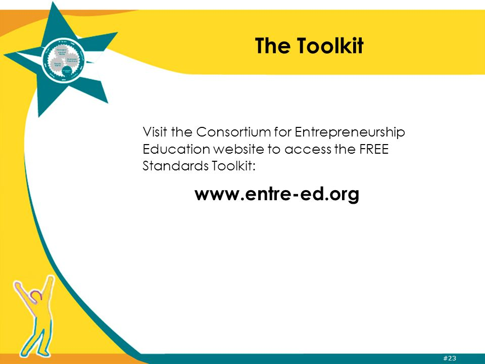 #23 The Toolkit Visit the Consortium for Entrepreneurship Education website to access the FREE Standards Toolkit: www.entre-ed.org