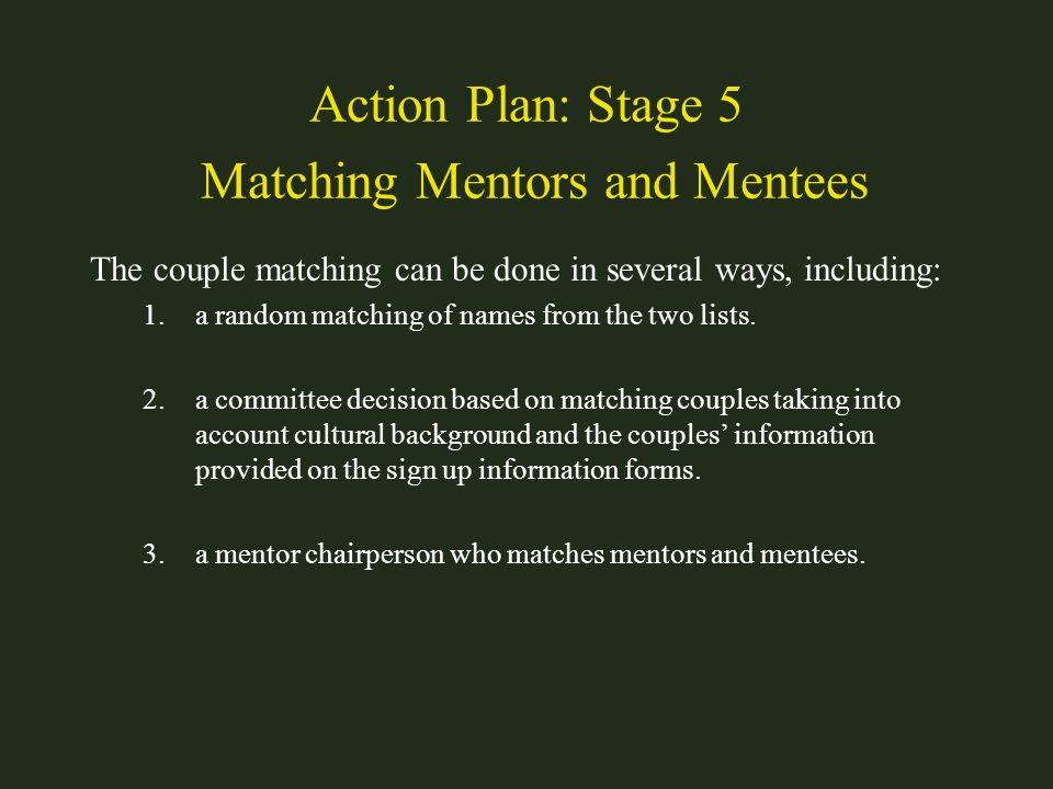 Action Plan: Stage 5 Matching Mentors and Mentees The couple matching can be done in several ways, including: 1.a random matching of names from the tw