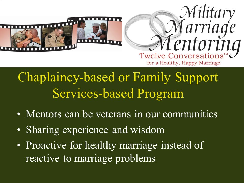 Chaplaincy-based or Family Support Services-based Program Mentors can be veterans in our communities Sharing experience and wisdom Proactive for healt