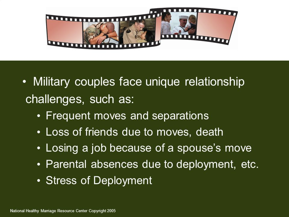 Military couples face unique relationship challenges, such as: Frequent moves and separations Loss of friends due to moves, death Losing a job because