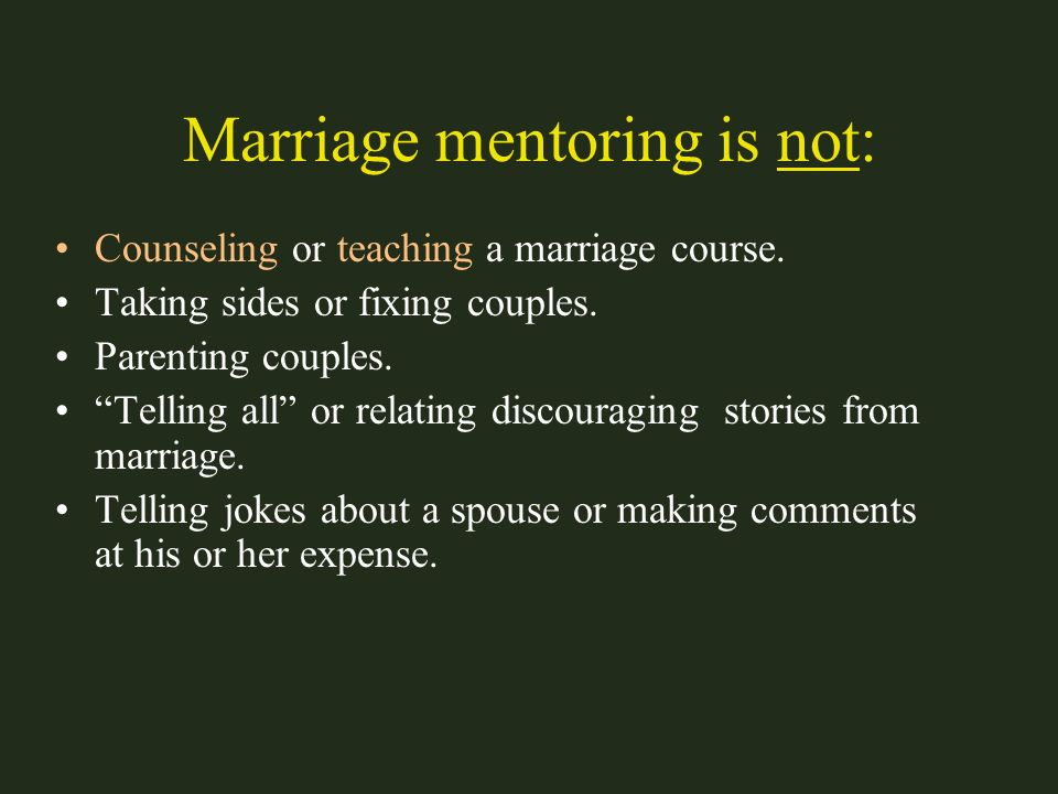 Marriage mentoring is not: Counseling or teaching a marriage course. Taking sides or fixing couples. Parenting couples. Telling all or relating discou