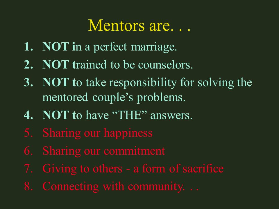 Mentors are... 1.NOT in a perfect marriage. 2.NOT trained to be counselors. 3.NOT to take responsibility for solving the mentored couples problems. 4.