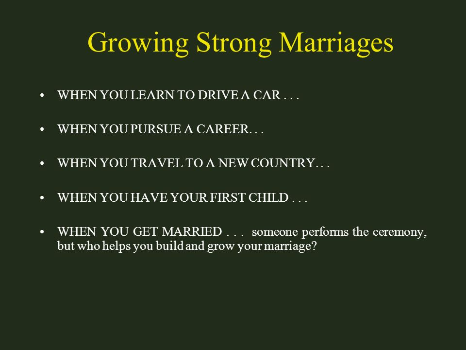 Growing Strong Marriages WHEN YOU LEARN TO DRIVE A CAR... WHEN YOU PURSUE A CAREER... WHEN YOU TRAVEL TO A NEW COUNTRY... WHEN YOU HAVE YOUR FIRST CHI