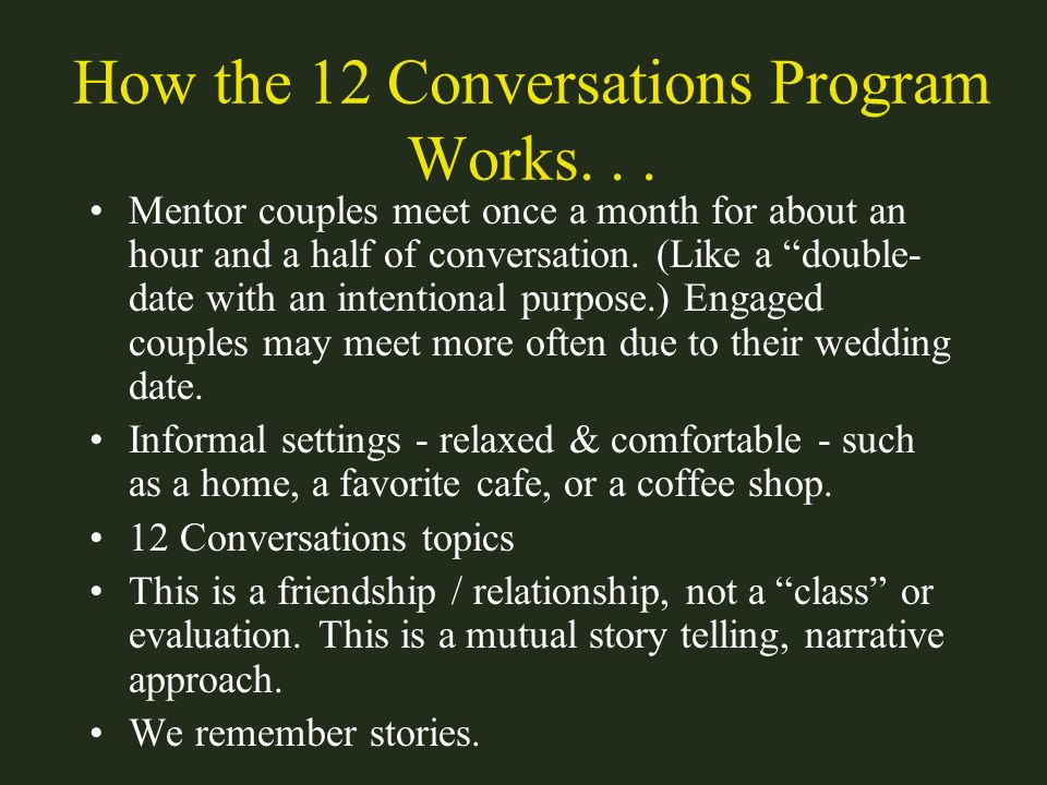 How the 12 Conversations Program Works... Mentor couples meet once a month for about an hour and a half of conversation. (Like a double- date with an