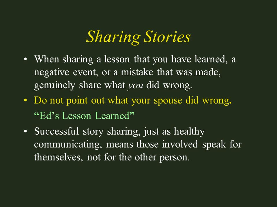 Sharing Stories When sharing a lesson that you have learned, a negative event, or a mistake that was made, genuinely share what you did wrong. Do not