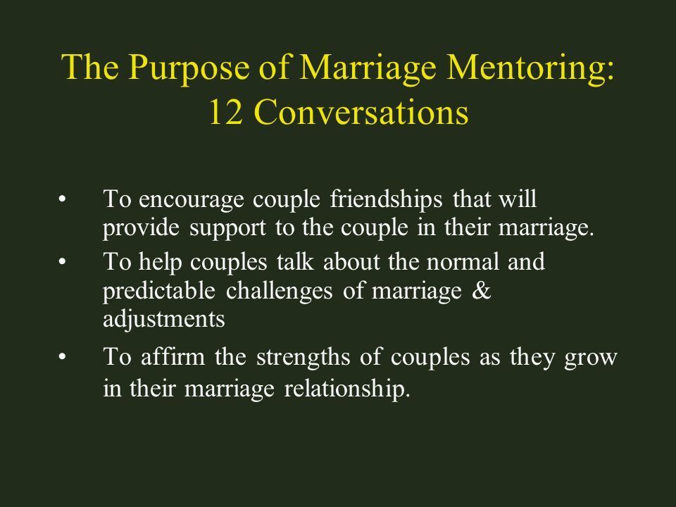 The Purpose of Marriage Mentoring: 12 Conversations To encourage couple friendships that will provide support to the couple in their marriage. To help