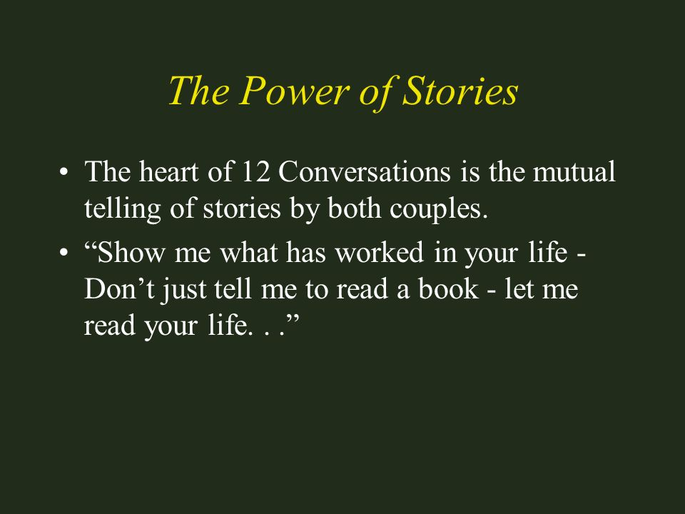 The Power of Stories The heart of 12 Conversations is the mutual telling of stories by both couples. Show me what has worked in your life - Dont just