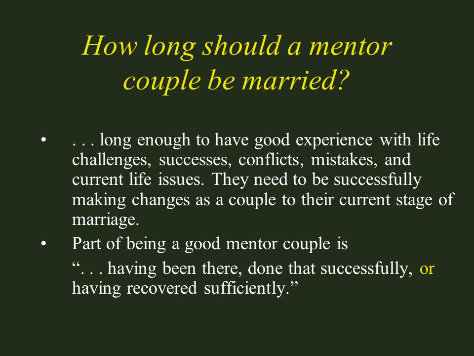 How long should a mentor couple be married?... long enough to have good experience with life challenges, successes, conflicts, mistakes, and current l