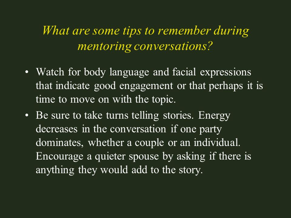 What are some tips to remember during mentoring conversations? Watch for body language and facial expressions that indicate good engagement or that pe