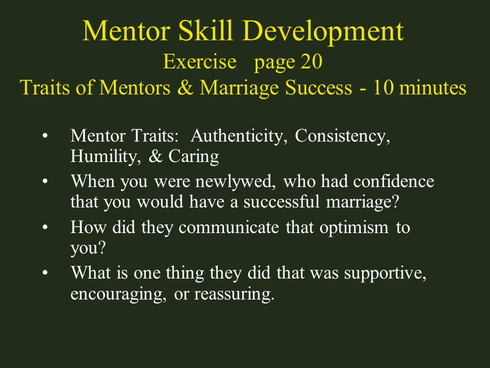 Mentor Skill Development Exercise page 20 Traits of Mentors & Marriage Success - 10 minutes Mentor Traits: Authenticity, Consistency, Humility, & Cari