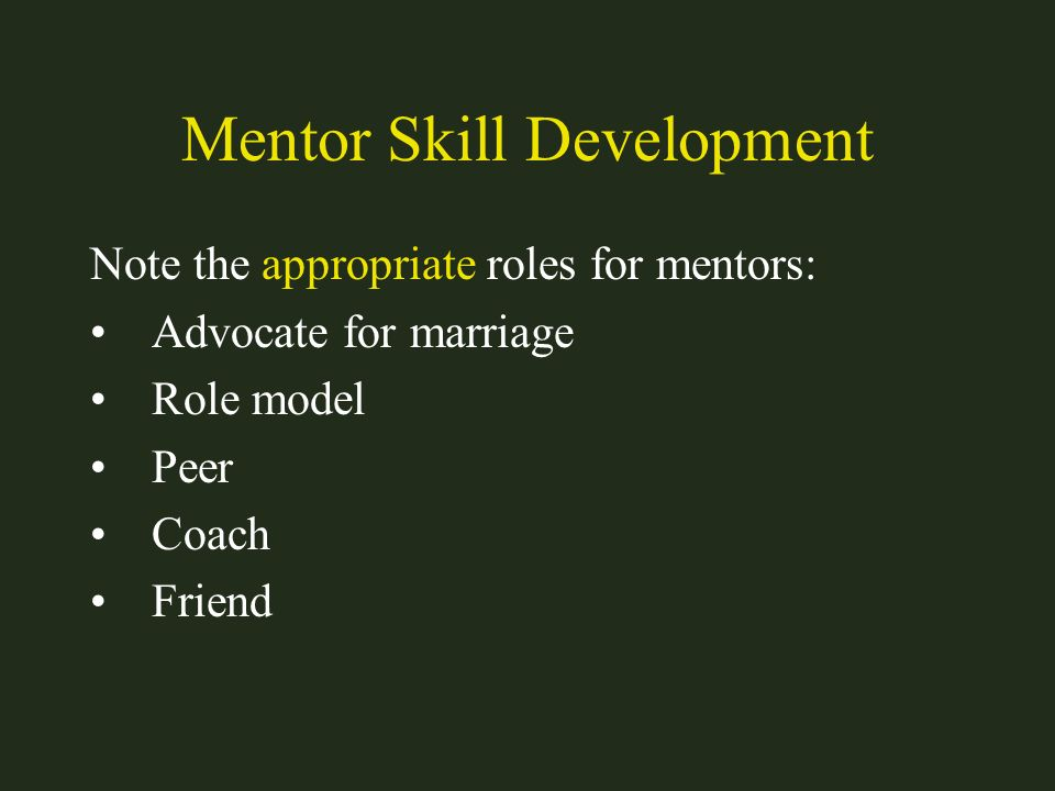 Mentor Skill Development Note the appropriate roles for mentors: Advocate for marriage Role model Peer Coach Friend